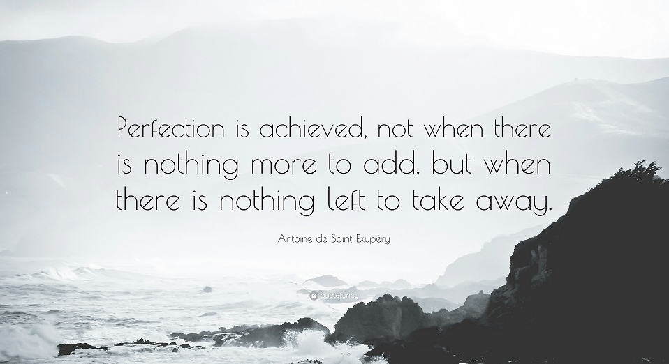 Perfection is achieved not when there is nothing more to add but when there is nothing left to take away